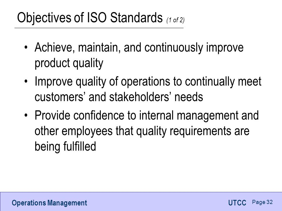 Operations ManagementUTCC Page 32 Objectives of ISO Standards (1 of 2) Achieve, maintain, and continuously improve product quality Improve quality of operations to continually meet customers' and stakeholders' needs Provide confidence to internal management and other employees that quality requirements are being fulfilled