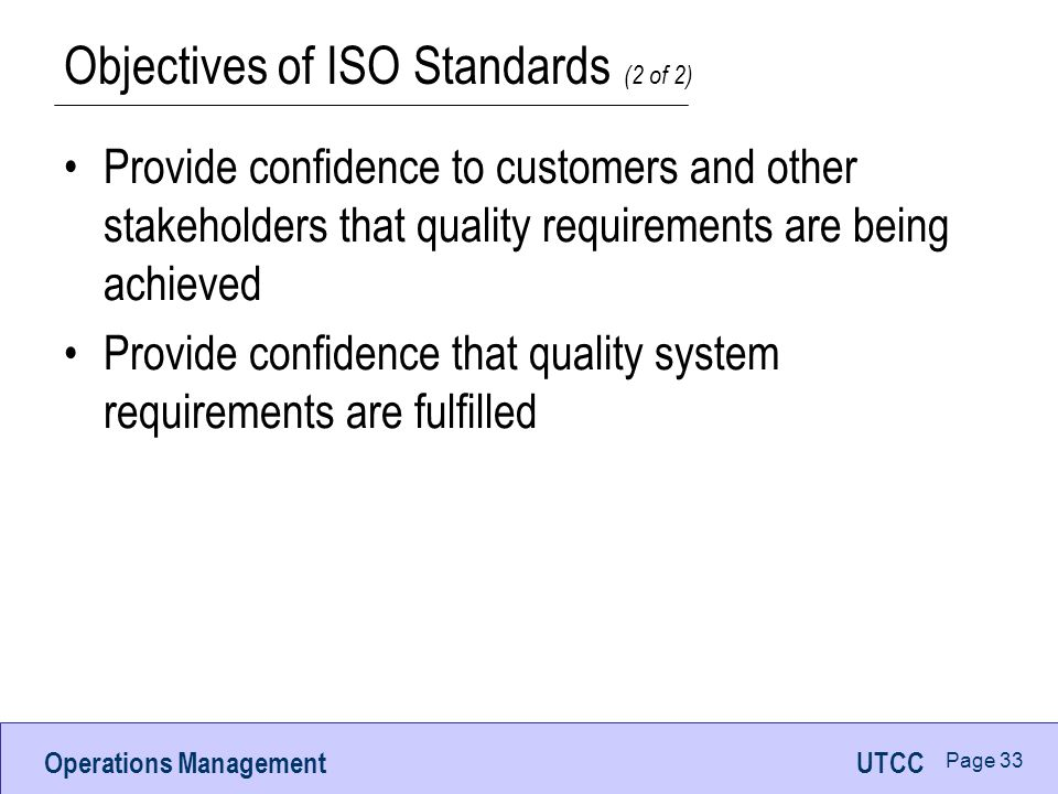 Operations ManagementUTCC Page 32 Objectives of ISO Standards (1 of 2) Achieve, maintain, and continuously improve product quality Improve quality of