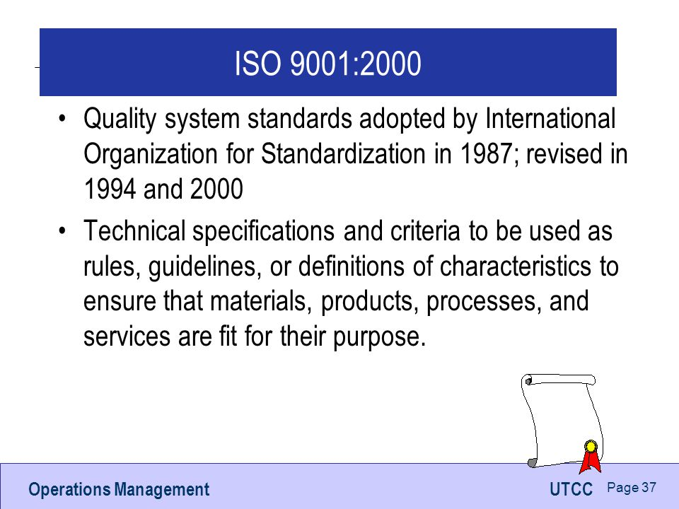 Operations ManagementUTCC Page 37 ISO 9001:2000 Quality system standards adopted by International Organization for Standardization in 1987; revised in 1994 and 2000 Technical specifications and criteria to be used as rules, guidelines, or definitions of characteristics to ensure that materials, products, processes, and services are fit for their purpose.