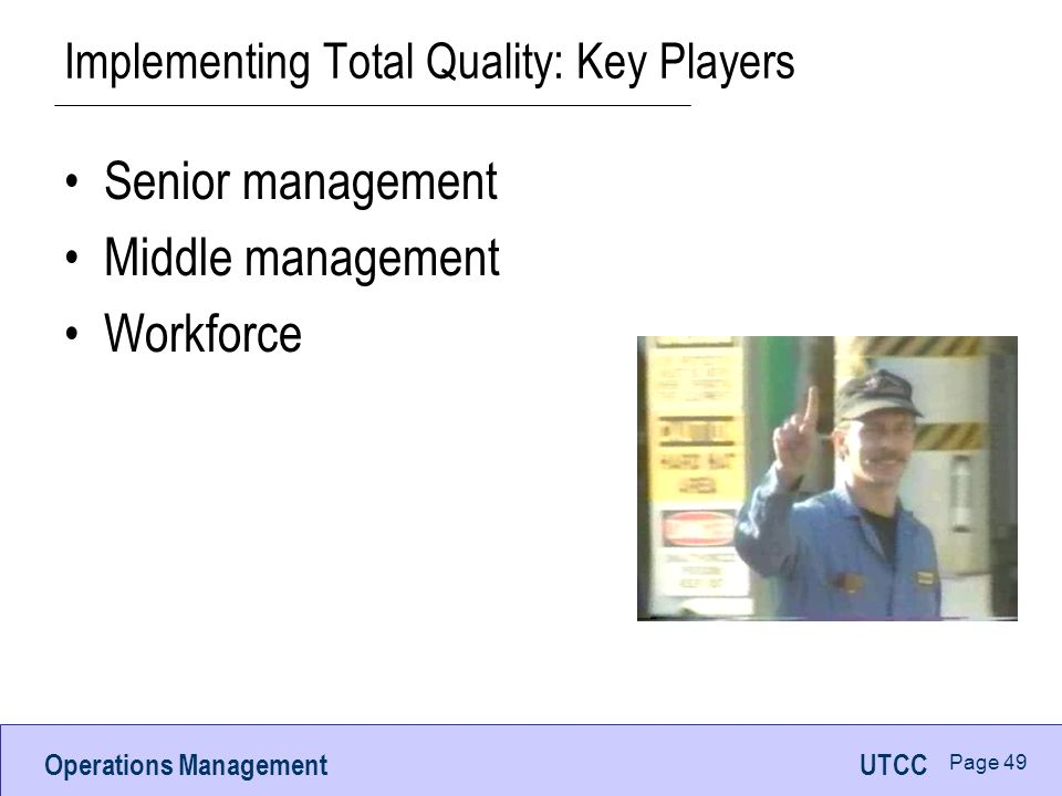 Operations ManagementUTCC Page 49 Implementing Total Quality: Key Players Senior management Middle management Workforce