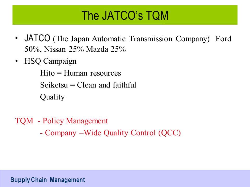 Operations ManagementUTCC The JATCO's TQM JATCO (The Japan Automatic Transmission Company) Ford 50%, Nissan 25% Mazda 25% HSQ Campaign Hito = Human resources Seiketsu = Clean and faithful Quality TQM - Policy Management - Company –Wide Quality Control (QCC) Supply Chain Management