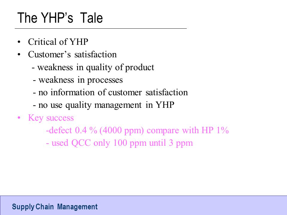 Operations ManagementUTCC The YHP's Tale Critical of YHP Customer's satisfaction - weakness in quality of product - weakness in processes - no information of customer satisfaction - no use quality management in YHP Key success -defect 0.4 % (4000 ppm) compare with HP 1% - used QCC only 100 ppm until 3 ppm Supply Chain Management