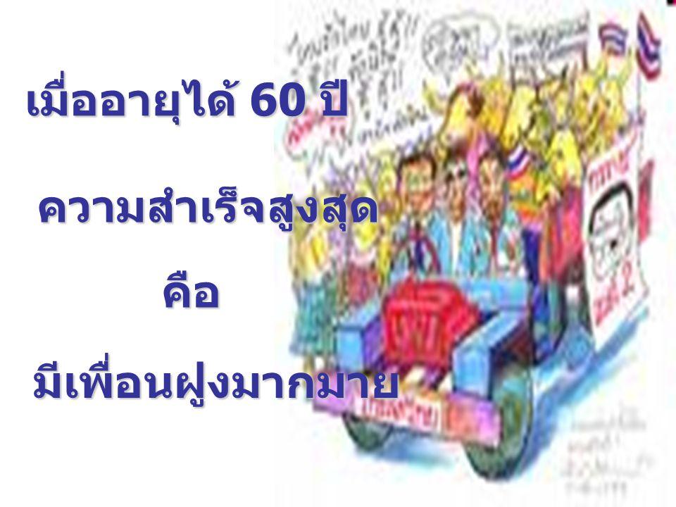 เมื่ออายุได้ 60 ปี ความสำเร็จสูงสุด คือ มีเพื่อนฝูงมากมาย