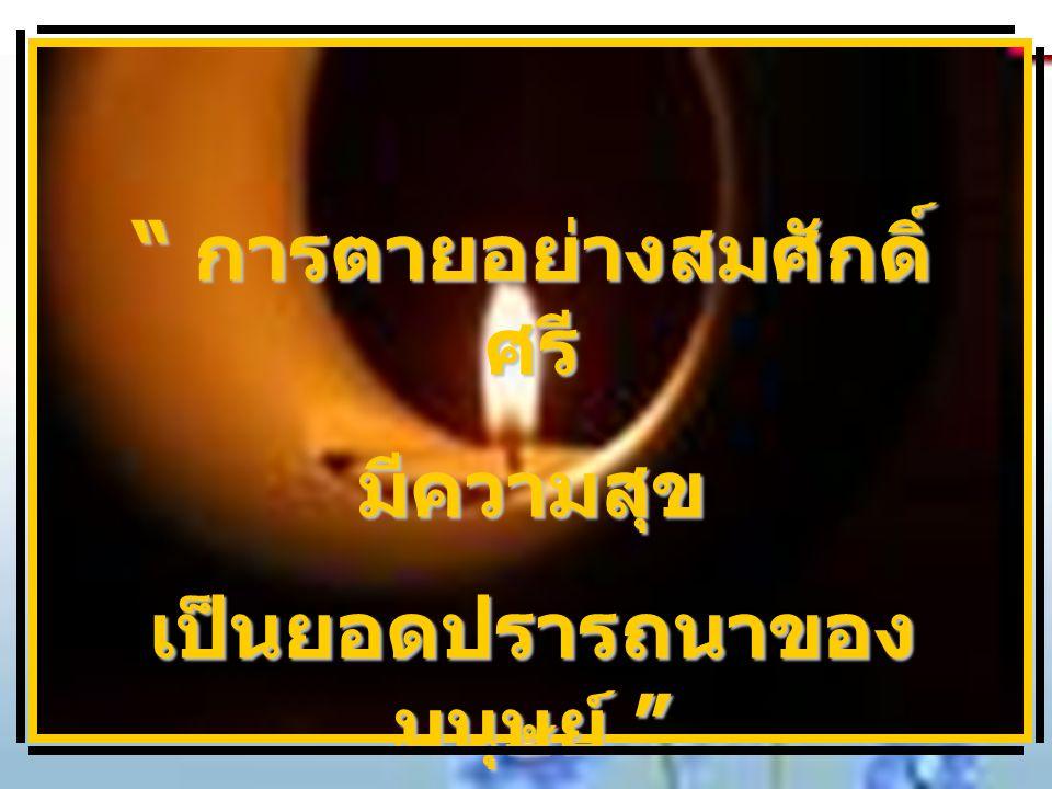 การตายอย่างสมศักดิ์ ศรี มีความสุข เป็นยอดปรารถนาของ มนุษย์