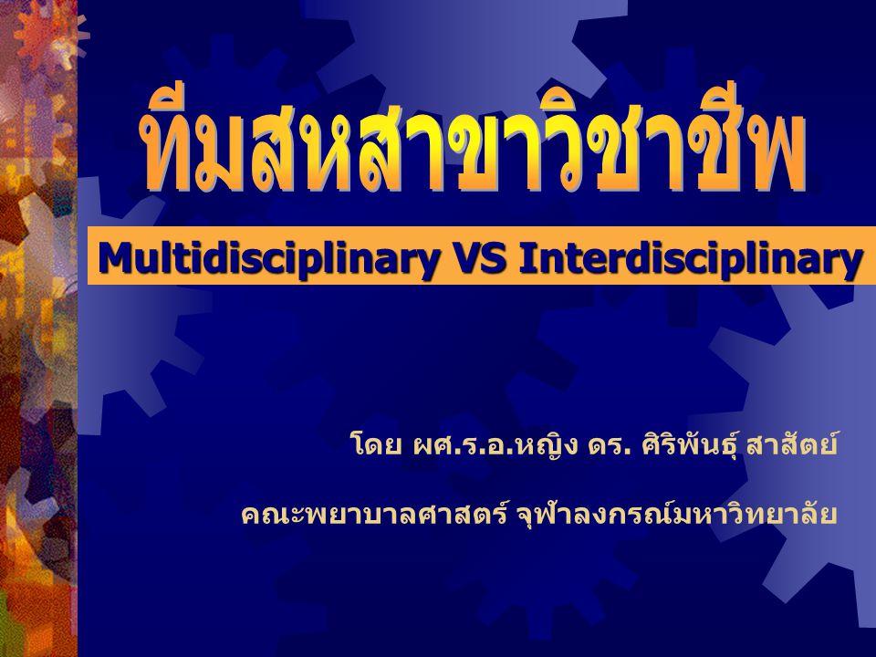 Interdisciplinary Team  สมาชิกในทีมมีการประสานความร่วมมือ และ ประสานงานกันมากกว่า  มีปฏิสัมพันธ์ทั้งทางการและไม่เป็นทางการ  ทำงานแบบพึ่งพากัน  สมาชิกมีส่วน contribute องค์ความรู้เฉพาะและความ ชำนาญในการประเมินผู้ป่วย  สมาชิกแบ่งปัน ทำความเข้าใจผู้ป่วย ความต้องการ ปัญหาสุขภาพและแหล่งประโยชน์ต่างๆ เพื่อประสาน แผนการดูแลตามเป้าหมายที่วางไว้  ติดตามประเมินผล  ปรึกษากัน เกิดนวตกรรมใหม่ๆ ประคอง อินทรสมบัติ (2546)