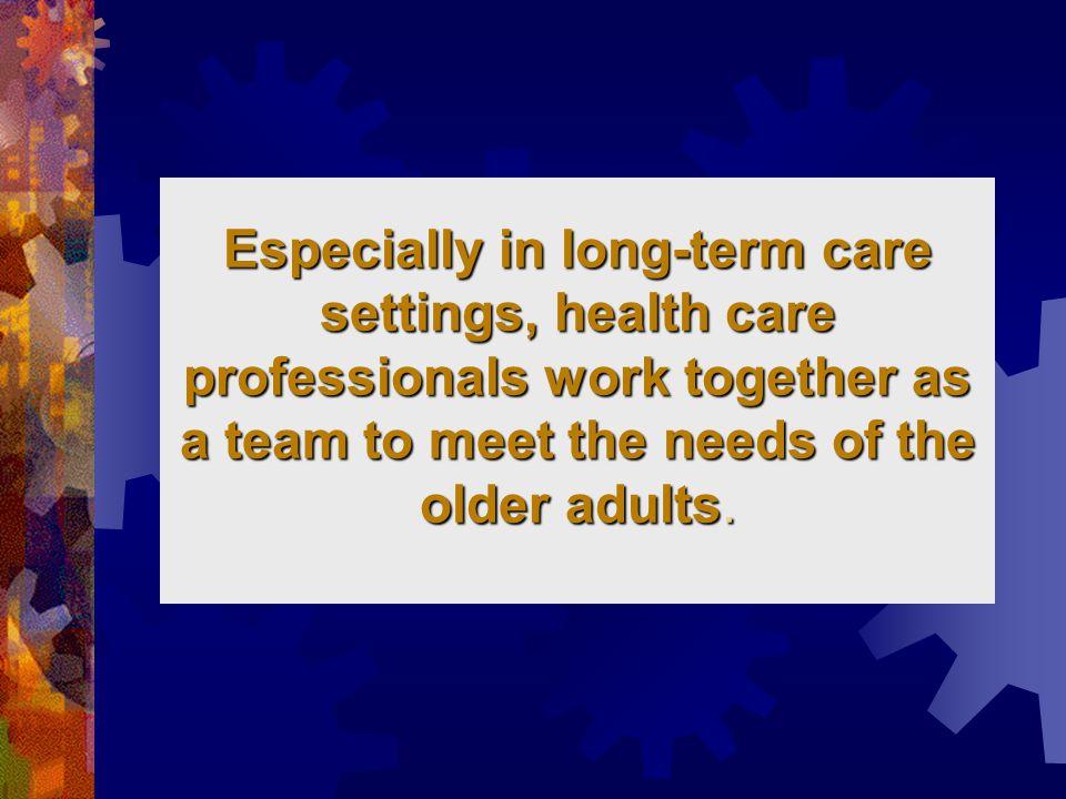 การทำงานเป็นทีม  หากผู้ช่วยดูแลไม่ได้อยู่ในทีมเป็น ทางการ ข้อคิดเห็นของผู้ช่วย พยาบาลก็ควรได้รับการเอาใจใส่ด้วย เนื่องจากเป็นผู้ที่ใกล้ชิดผู้สูงอายุมาก ที่สุดการมีส่วนร่วมของผู้ดูแลเป็นสิ่ง สำคัญที่จะนำไปสู่ความสำเร็จของการ นำกิจกรรมการดูแลจากที่ประชุมไป ใช้