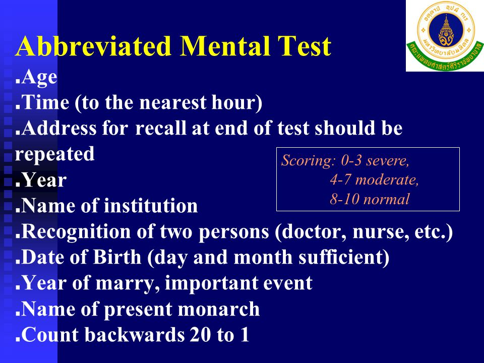 Mental assessment  Abbreviated mental test (AMT)  Standard mental tests  Thai Mental State Examination (TMSE)  Chula Mental Test (CMT)  Mini Mental State Examination-Thai 2002 Pay attention to recent loss of mind and family member !!