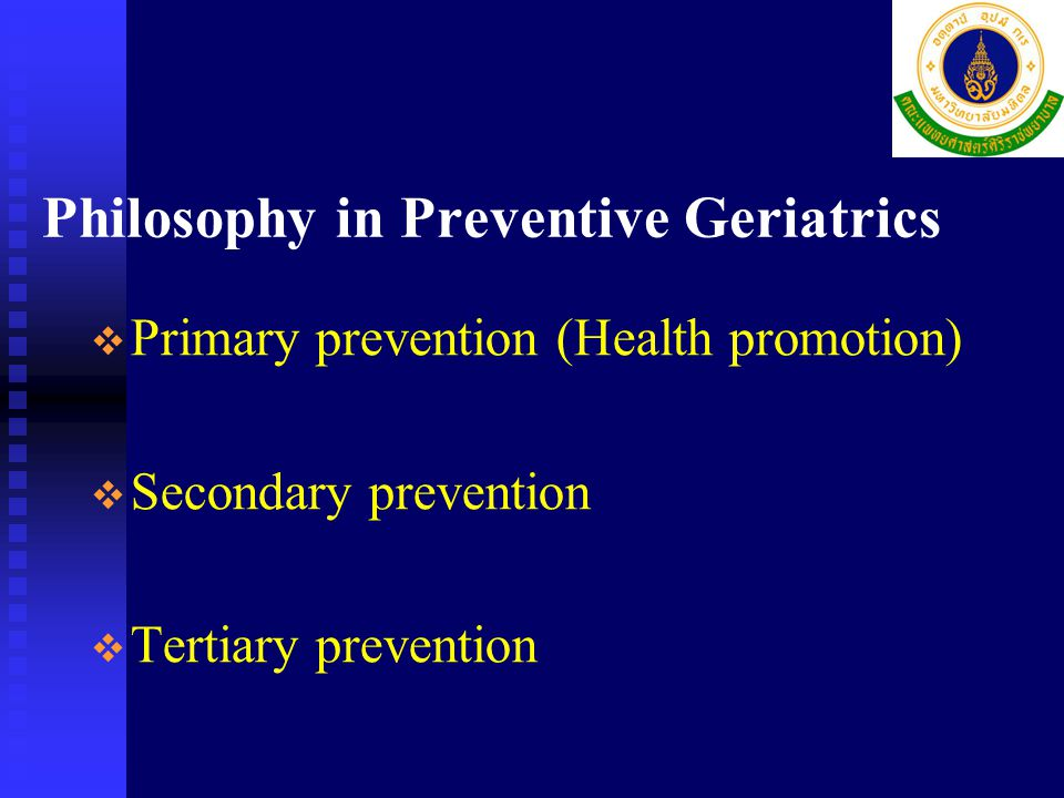 Philosophy in Preventive Geriatrics   Primary prevention (Health promotion)   Secondary prevention   Tertiary prevention