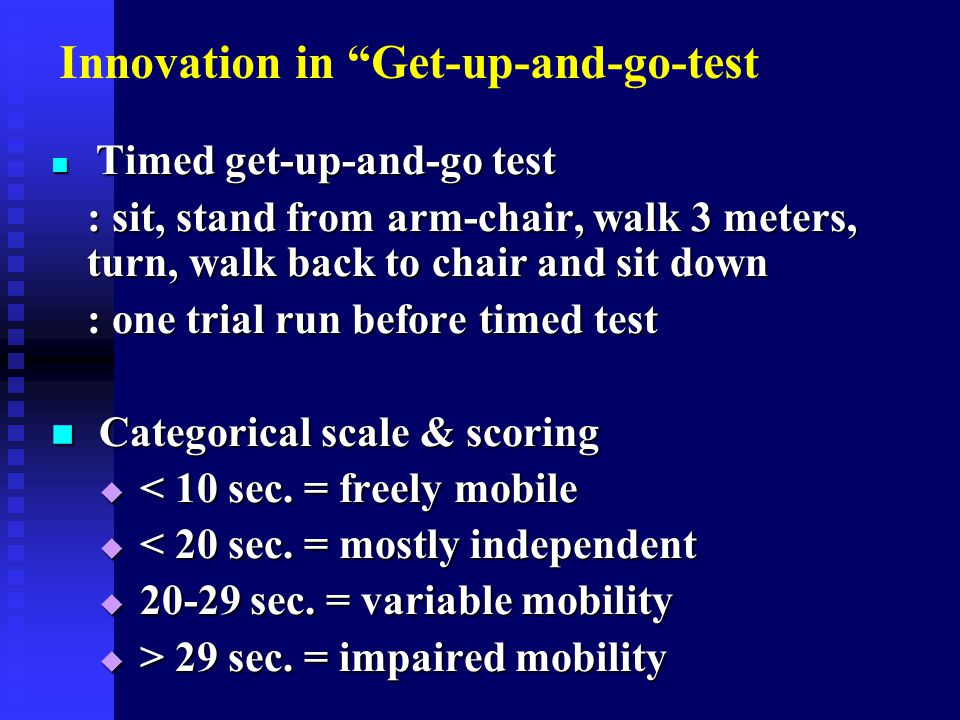Innovation in Get-up-and-go-test Timed get-up-and-go test Timed get-up-and-go test : sit, stand from arm-chair, walk 3 meters, turn, walk back to chair and sit down : one trial run before timed test Categorical scale & scoring Categorical scale & scoring  < 10 sec.