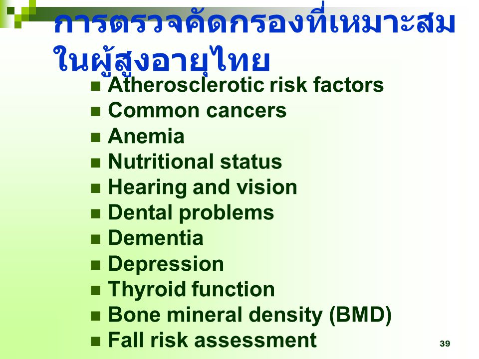39 การตรวจคัดกรองที่เหมาะสม ในผู้สูงอายุไทย Atherosclerotic risk factors Common cancers Anemia Nutritional status Hearing and vision Dental problems Dementia Depression Thyroid function Bone mineral density (BMD) Fall risk assessment