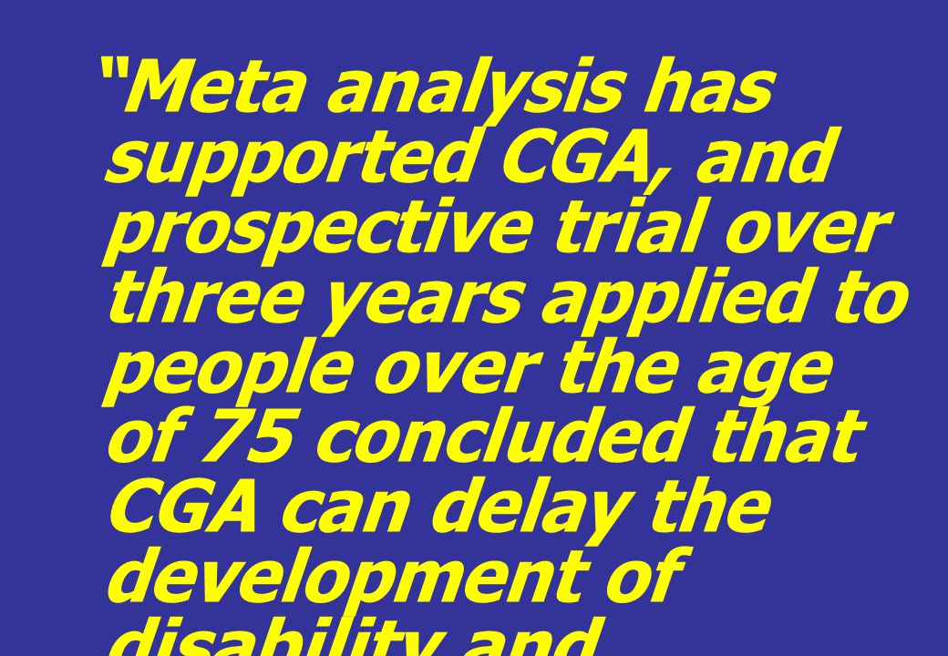 """Meta analysis has supported CGA, and prospective trial over three years applied to people over the age of 75 concluded that CGA can delay the develop"