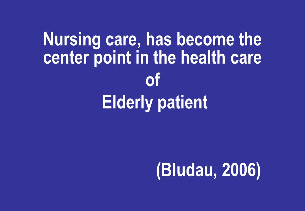 Nursing care, has become the center point in the health care of Elderly patient (Bludau, 2006)
