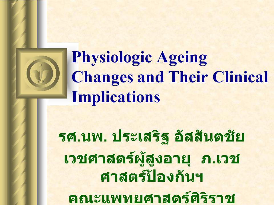 Physiologic Ageing Changes and Their Clinical Implications รศ. นพ. ประเสริฐ อัสสันตชัย เวชศาสตร์ผู้สูงอายุ ภ. เวช ศาสตร์ป้องกันฯ คณะแพทยศาสตร์ศิริราช