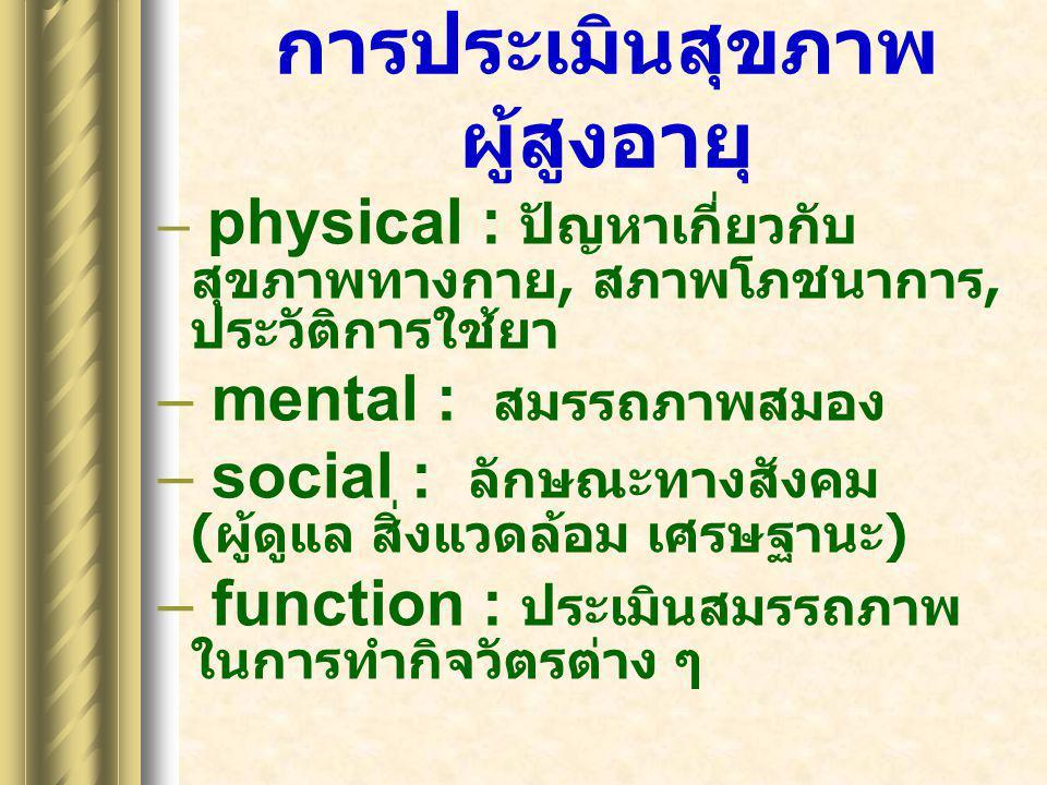การประเมินสุขภาพ ผู้สูงอายุ – physical : ปัญหาเกี่ยวกับ สุขภาพทางกาย, สภาพโภชนาการ, ประวัติการใช้ยา – mental : สมรรถภาพสมอง – social : ลักษณะทางสังคม