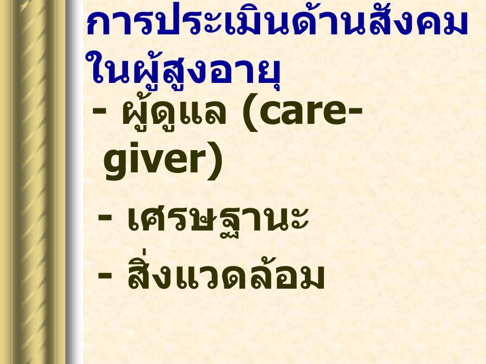 การประเมินด้านสังคม ในผู้สูงอายุ - ผู้ดูแล (care- giver) - เศรษฐานะ - สิ่งแวดล้อม