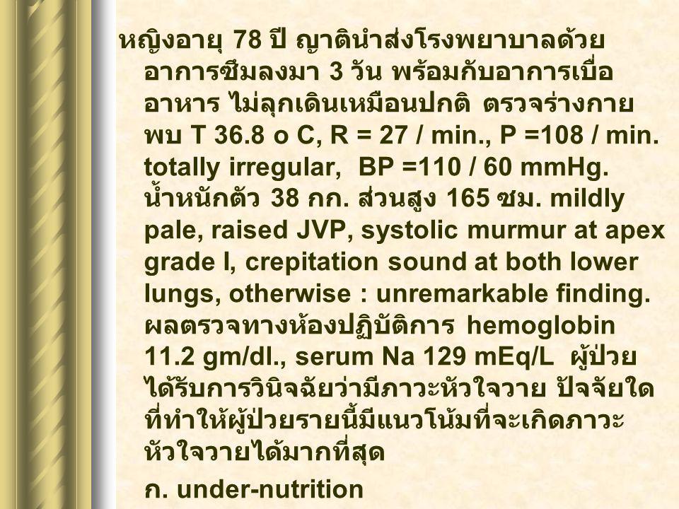 หญิงอายุ 78 ปี ญาตินำส่งโรงพยาบาลด้วย อาการซึมลงมา 3 วัน พร้อมกับอาการเบื่อ อาหาร ไม่ลุกเดินเหมือนปกติ ตรวจร่างกาย พบ T 36.8 o C, R = 27 / min., P =10