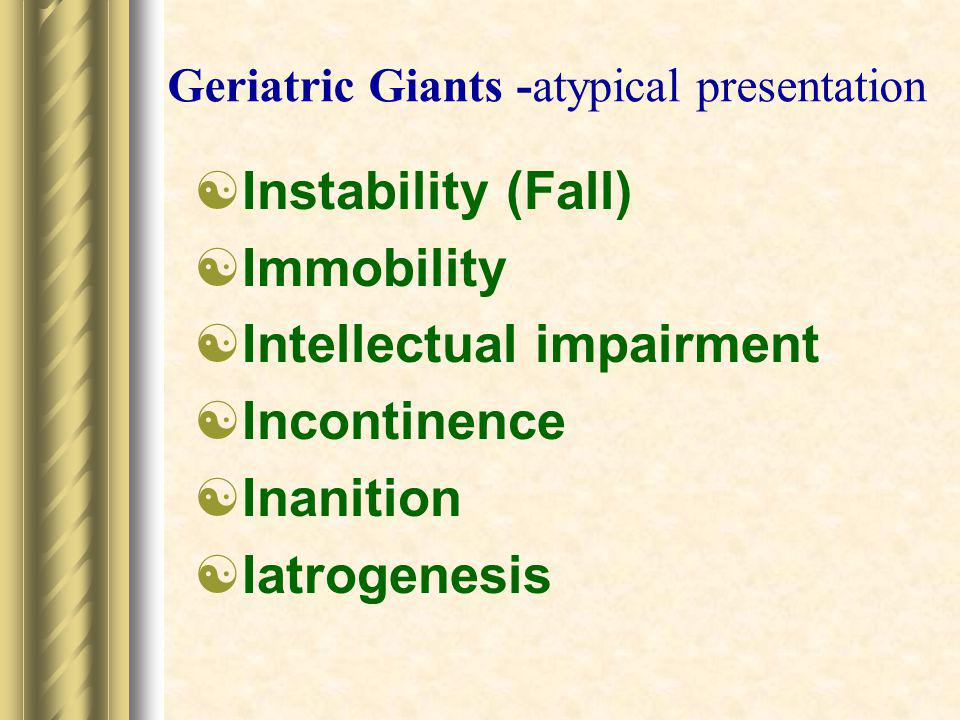 Geriatric Giants -atypical presentation  Instability (Fall)  Immobility  Intellectual impairment  Incontinence  Inanition  Iatrogenesis