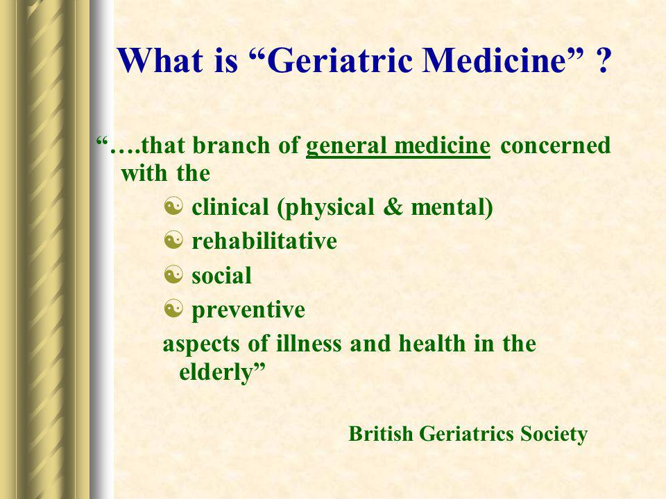 "What is ""Geriatric Medicine"" ? ""….that branch of general medicine concerned with the  clinical (physical & mental)  rehabilitative  social  preven"
