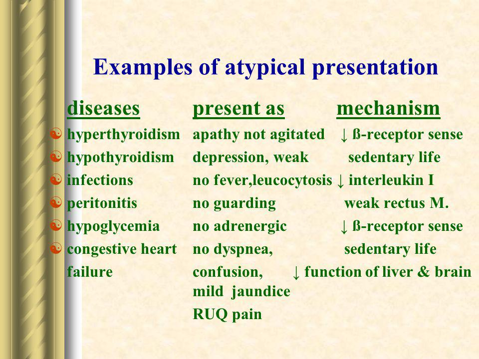 Examples of atypical presentation diseasespresent asmechanism  hyperthyroidismapathy not agitated ↓ ß-receptor sense  hypothyroidismdepression, weak