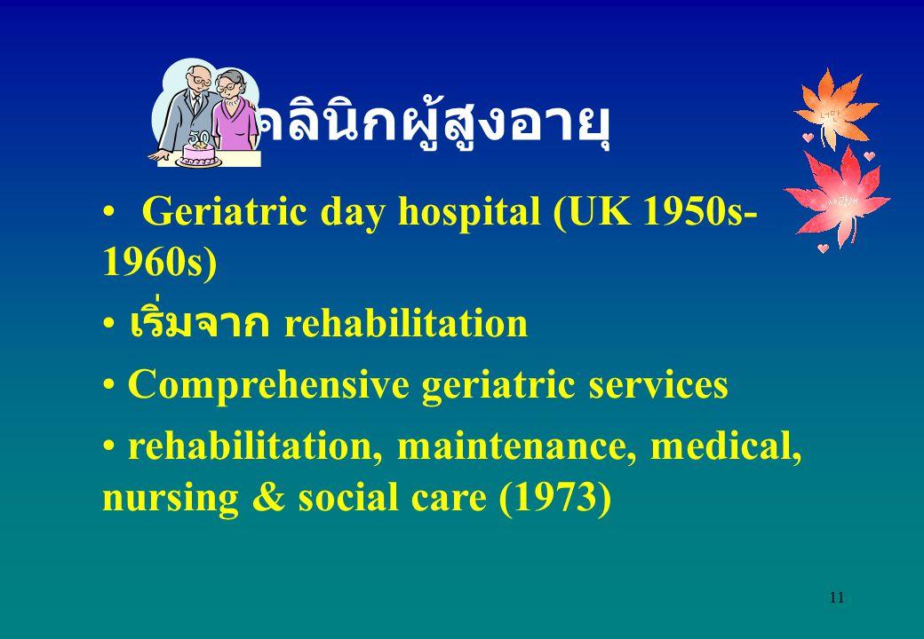11 Geriatric day hospital (UK 1950s- 1960s) เริ่มจาก rehabilitation Comprehensive geriatric services rehabilitation, maintenance, medical, nursing & s