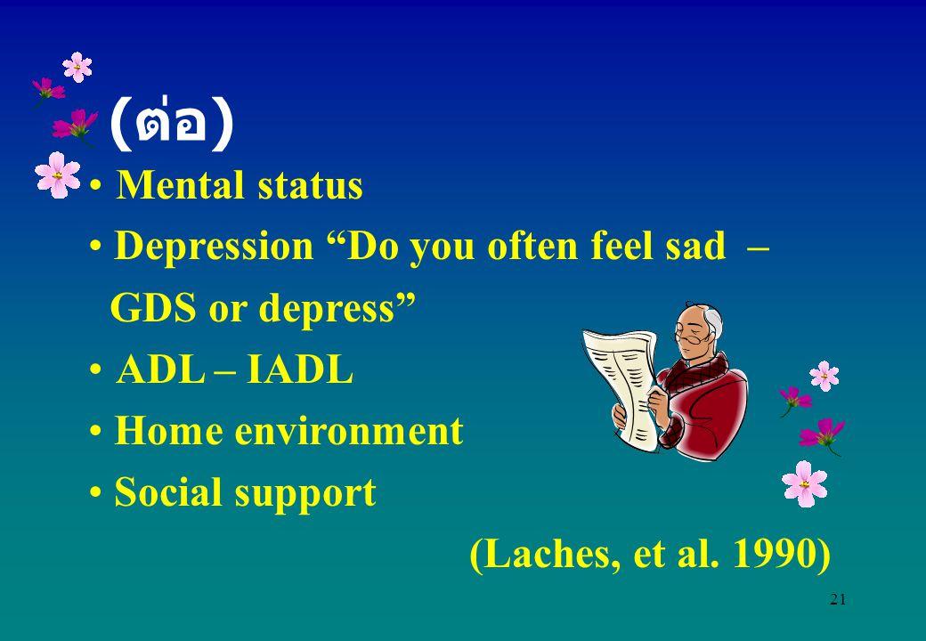 "21 Mental status Depression ""Do you often feel sad – GDS or depress"" ADL – IADL Home environment Social support (Laches, et al. 1990) ( ต่อ )"