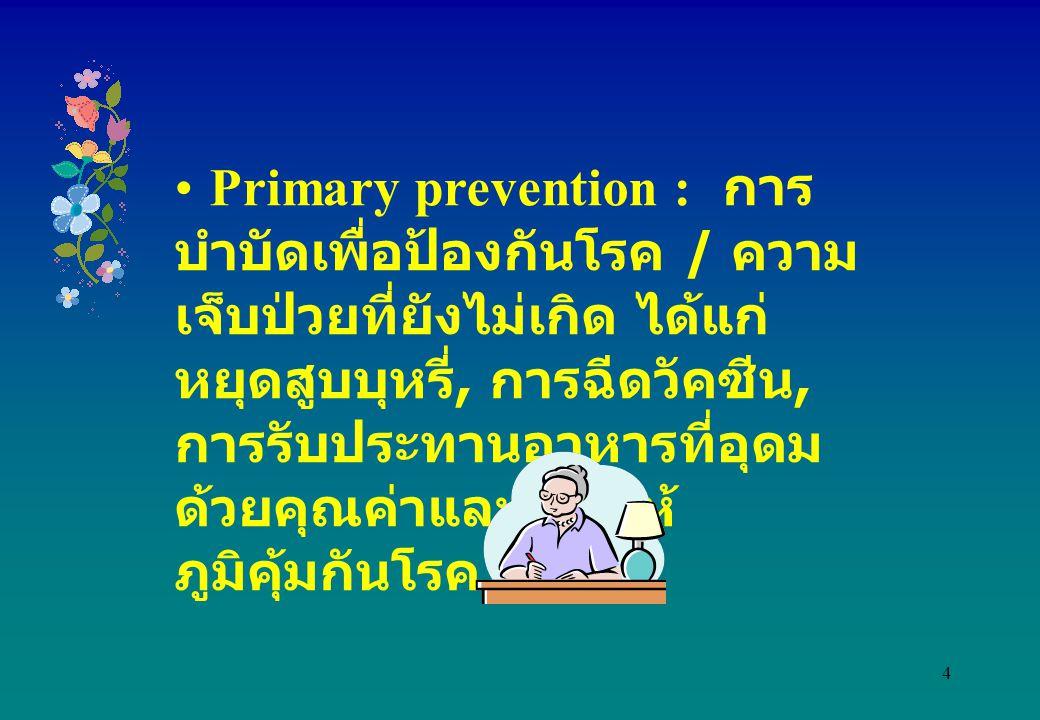 4 Primary prevention : การ บำบัดเพื่อป้องกันโรค / ความ เจ็บป่วยที่ยังไม่เกิด ได้แก่ หยุดสูบบุหรี่, การฉีดวัคซีน, การรับประทานอาหารที่อุดม ด้วยคุณค่าแล