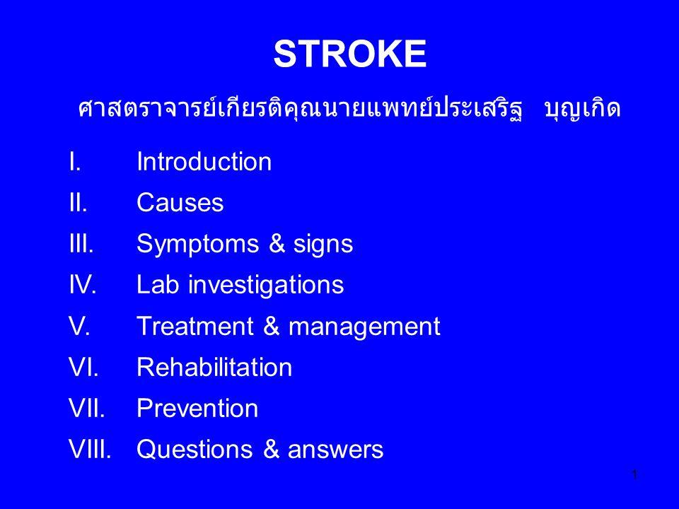 1 STROKE ศาสตราจารย์เกียรติคุณนายแพทย์ประเสริฐ บุญเกิด I.Introduction II.Causes III.Symptoms & signs IV.Lab investigations V.Treatment & management VI