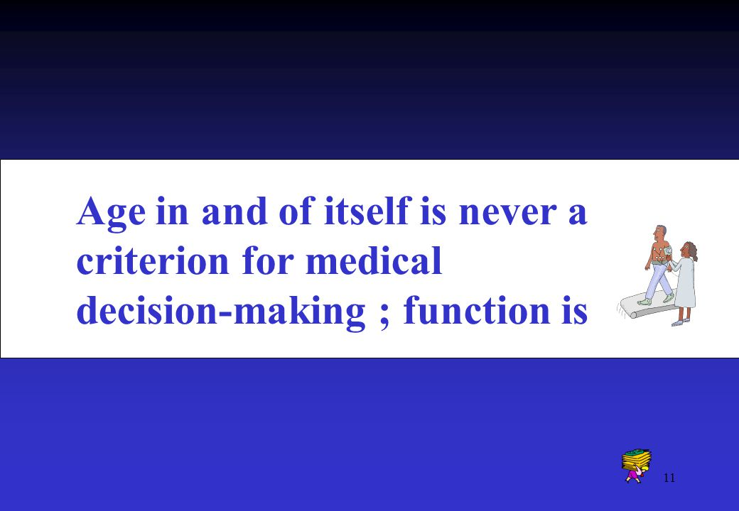 11 Age in and of itself is never a criterion for medical decision-making ; function is