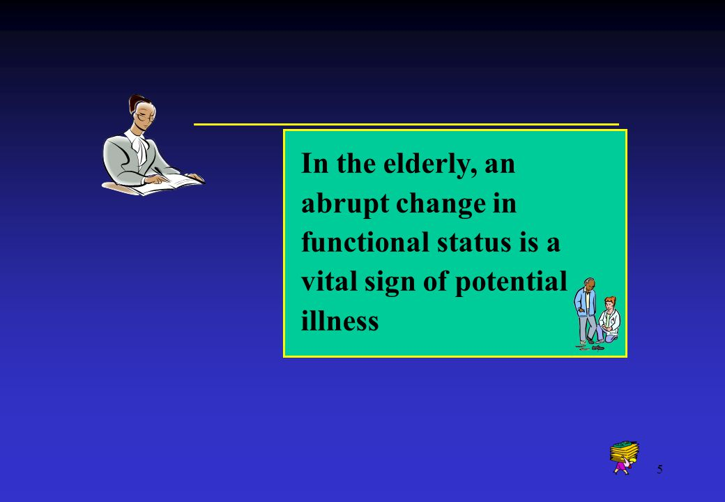 5 In the elderly, an abrupt change in functional status is a vital sign of potential illness