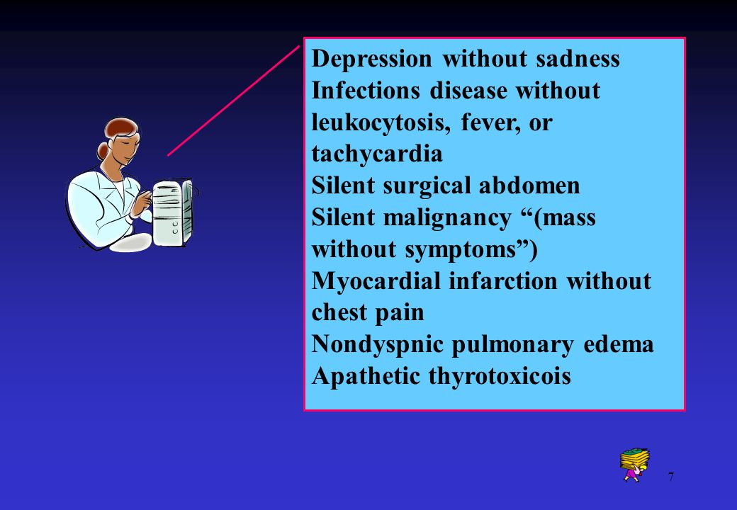 7 Depression without sadness Infections disease without leukocytosis, fever, or tachycardia Silent surgical abdomen Silent malignancy (mass without symptoms ) Myocardial infarction without chest pain Nondyspnic pulmonary edema Apathetic thyrotoxicois