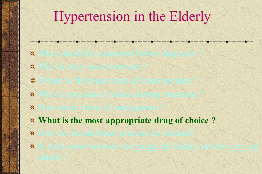Hypertension in the Elderly What should be concerned before diagnosis ? Why do they need treatment ? When is the best time of intervention ? What is p