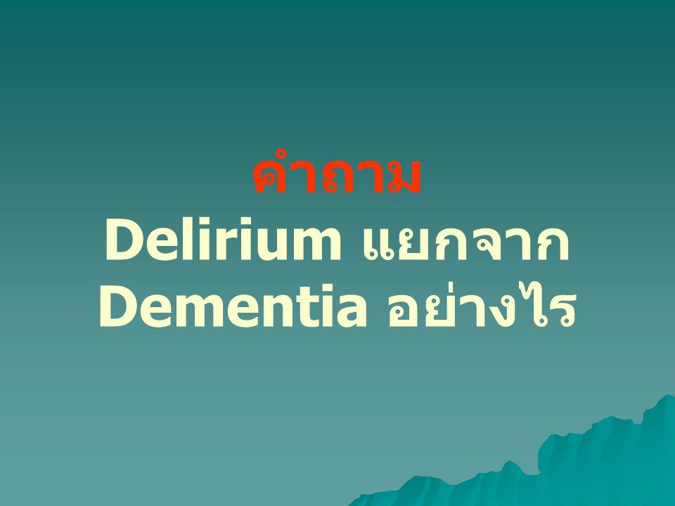 Dementia Delirium อาการเริ่มแรก ความจำค่อยๆเสื่อมลงมีอาการ ความจำเสียเกิดขึ้นฉับพลัน อาการที่เปลี่ยนชัดเจน หูแว่ว ภาพ หลอน กลางคืนวุ่นวายไม่ นอน อาการเดี๋ยวดีเดี๋ยว ร้าย