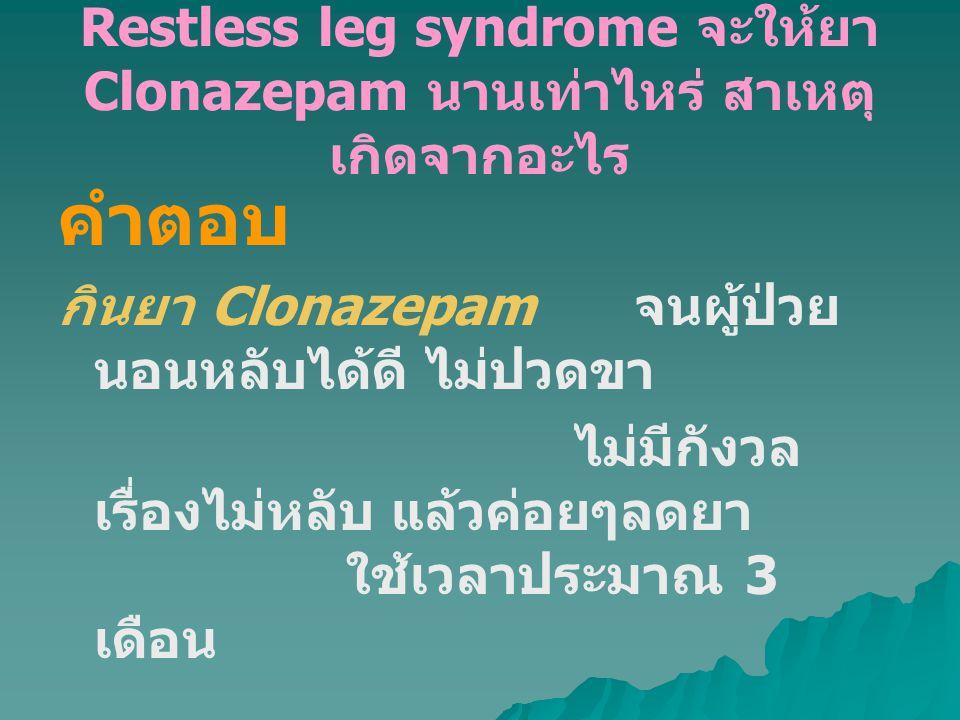 Restless leg syndrome จะให้ยา Clonazepam นานเท่าไหร่ สาเหตุ เกิดจากอะไร คำตอบ กินยา Clonazepam จนผู้ป่วย นอนหลับได้ดี ไม่ปวดขา ไม่มีกังวล เรื่องไม่หลับ แล้วค่อยๆลดยา ใช้เวลาประมาณ 3 เดือน สาเหตุ ของโรคยังไม่ทราบ