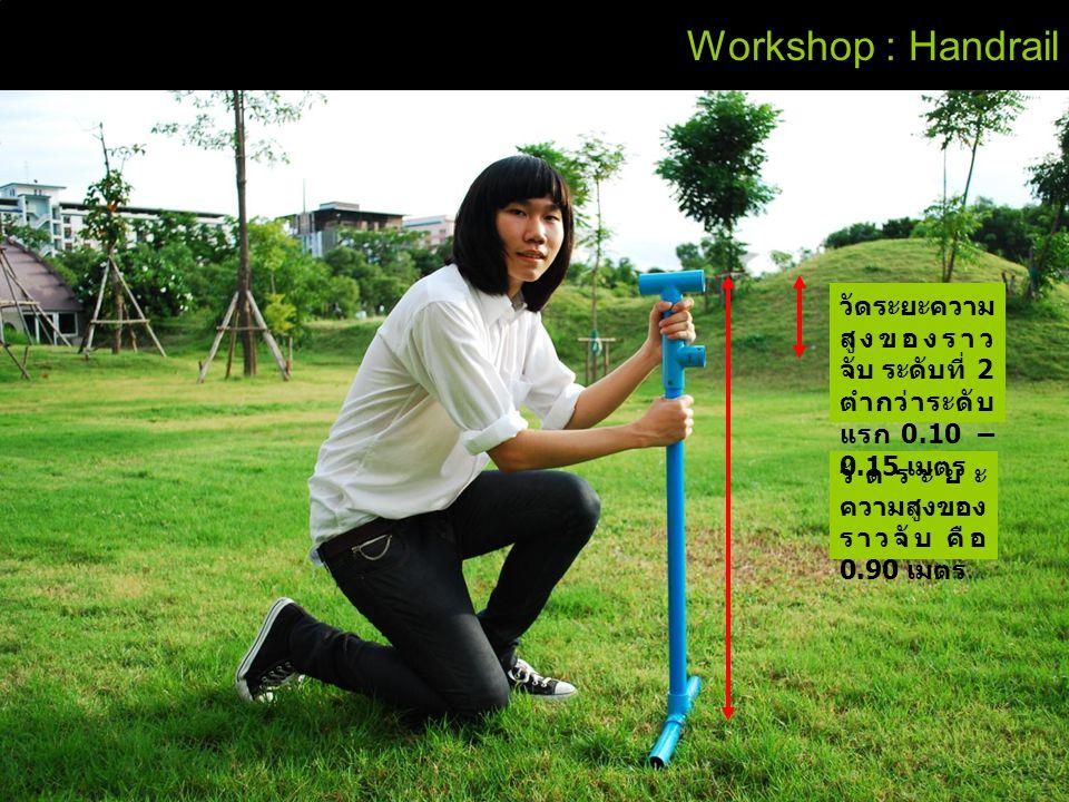Workshop : Handrail วัดระยะ ความสูงของ ราวจับ คือ 0.90 เมตร วัดระยะความ สูงของราว จับ ระดับที่ 2 ตำกว่าระดับ แรก 0.10 – 0.15 เมตร
