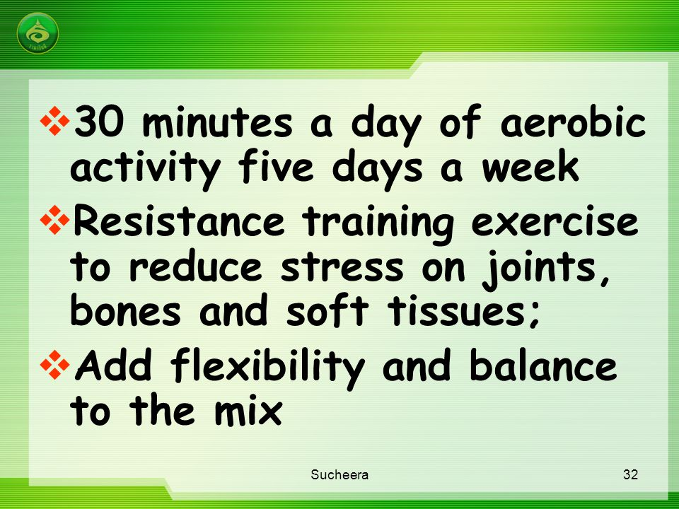  30 minutes a day of aerobic activity five days a week  Resistance training exercise to reduce stress on joints, bones and soft tissues;  Add flexi