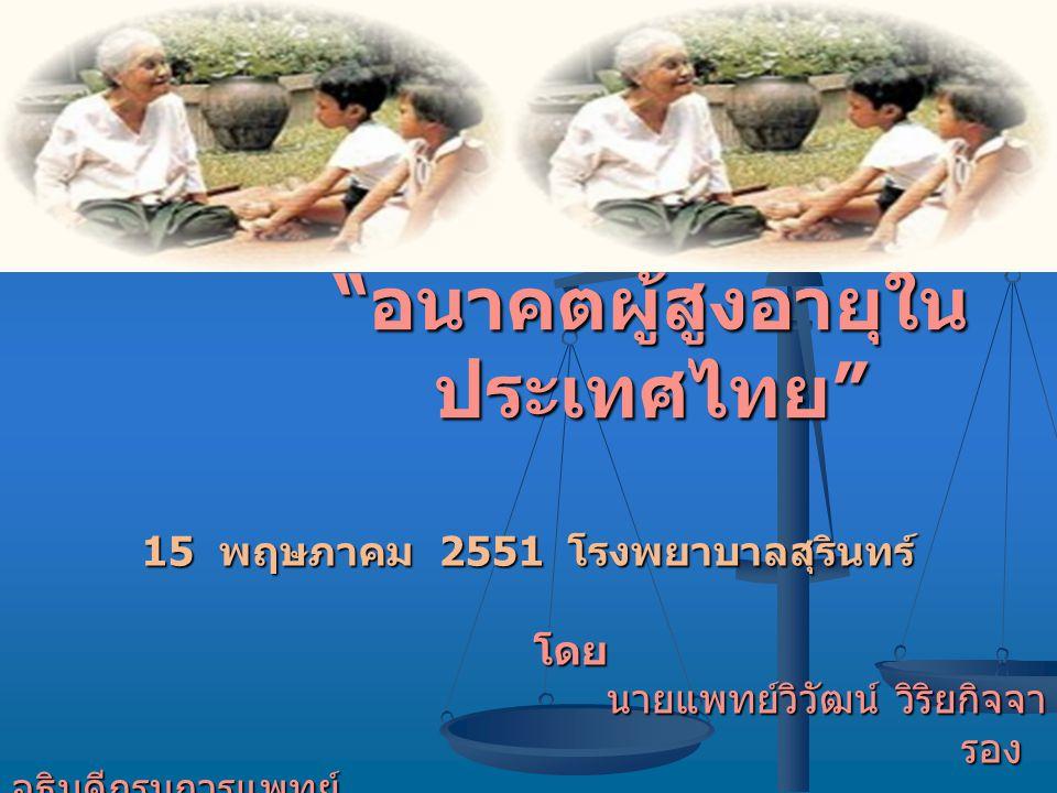""""""" อนาคตผู้สูงอายุใน ประเทศไทย """" 15 พฤษภาคม 2551 โรงพยาบาลสุรินทร์ โดย โดย นายแพทย์วิวัฒน์ วิริยกิจจา รอง อธิบดีกรมการแพทย์ รอง อธิบดีกรมการแพทย์"""
