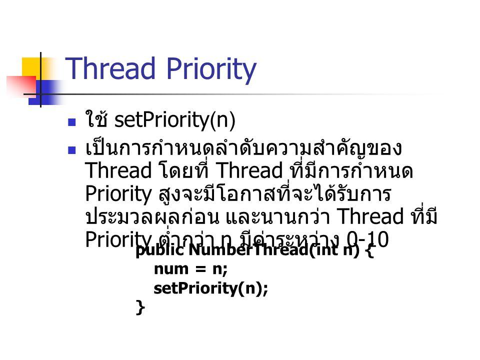 Thread Priority ใช้ setPriority(n) เป็นการกำหนดลำดับความสำคัญของ Thread โดยที่ Thread ที่มีการกำหนด Priority สูงจะมีโอกาสที่จะได้รับการ ประมวลผลก่อน แ