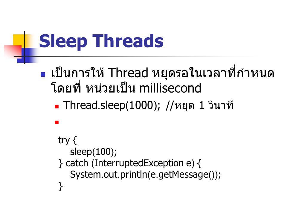 Sleep Threads เป็นการให้ Thread หยุดรอในเวลาที่กำหนด โดยที่ หน่วยเป็น millisecond Thread.sleep(1000); // หยุด 1 วินาที try { sleep(100); } catch (Inte