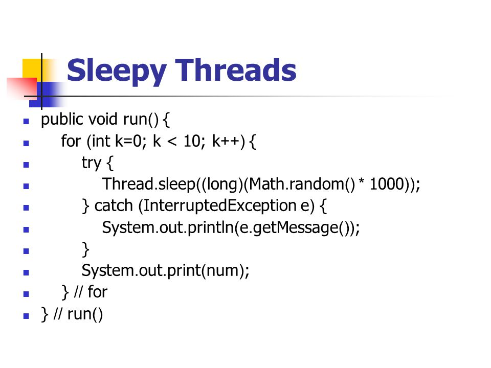 Sleepy Threads public void run() { for (int k=0; k < 10; k++) { try { Thread.sleep((long)(Math.random() * 1000)); } catch (InterruptedException e) { System.out.println(e.getMessage()); } System.out.print(num); } // for } // run()