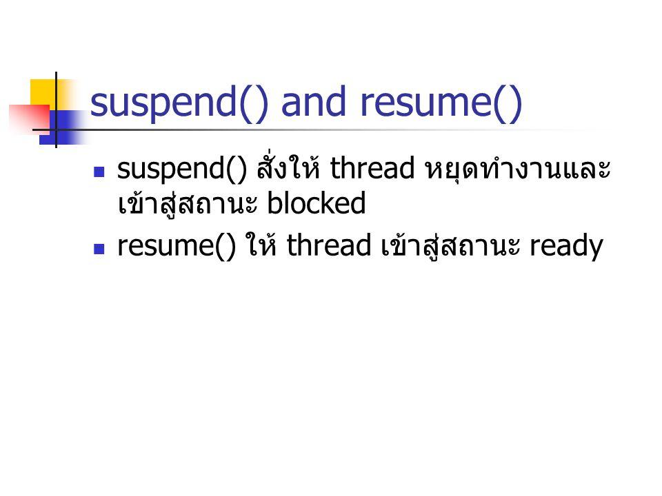 suspend() and resume() suspend() สั่งให้ thread หยุดทำงานและ เข้าสู่สถานะ blocked resume() ให้ thread เข้าสู่สถานะ ready