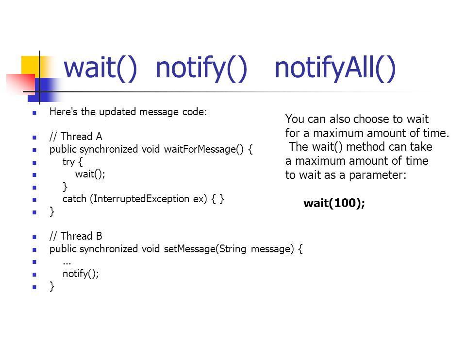 wait() notify() notifyAll() Here's the updated message code: // Thread A public synchronized void waitForMessage() { try { wait(); } catch (Interrupte