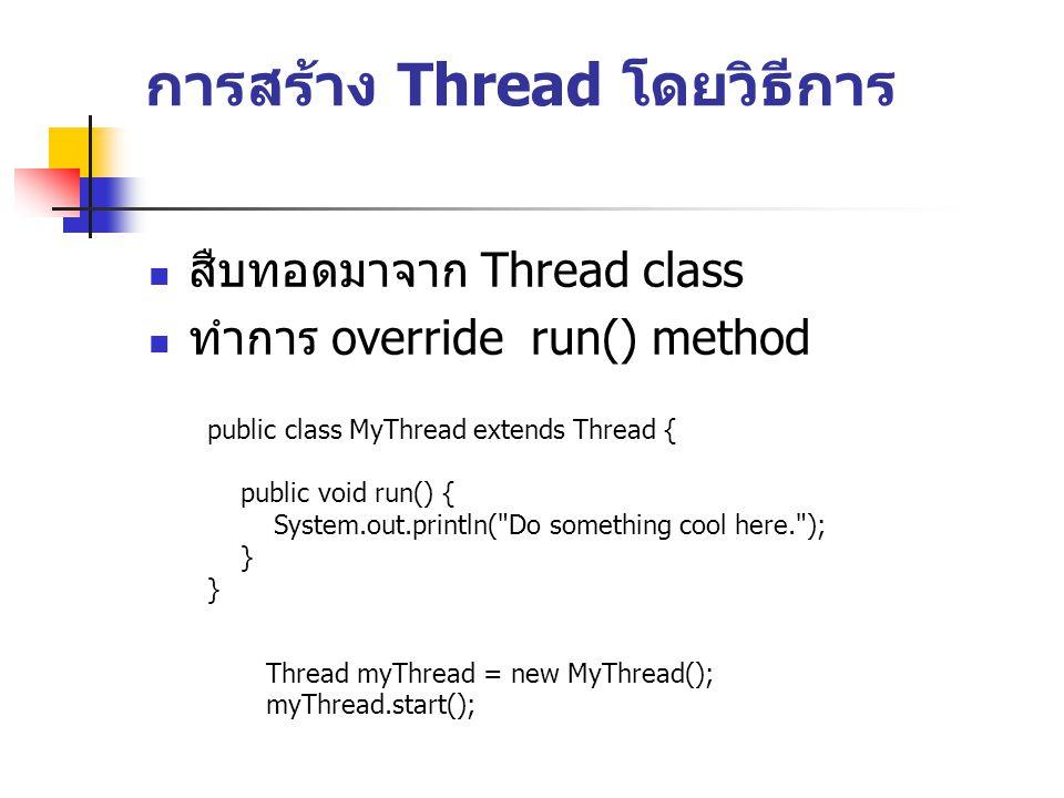 การสร้าง Thread โดยวิธีการ สืบทอดมาจาก Thread class ทำการ override run() method public class MyThread extends Thread { public void run() { System.out.