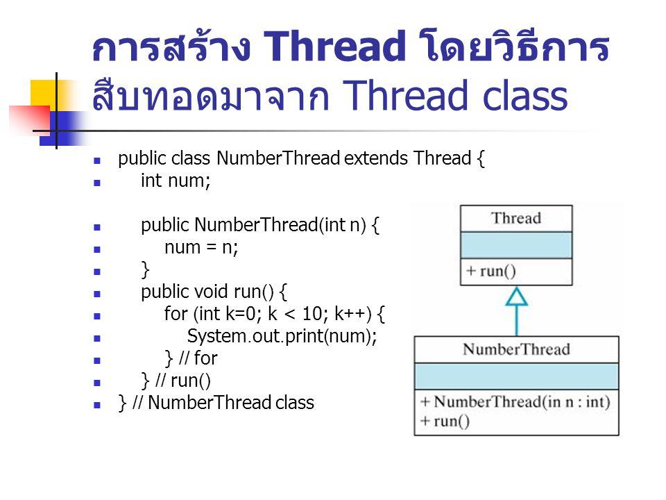 การสร้าง Thread โดยวิธีการ สืบทอดมาจาก Thread class public class Numbers { public static void main(String args[]) { // 5 threads NumberThread number1, number2, number3, number4, number5; // Create and start each thread number1 = new NumberThread(1); number1.start(); number2 = new NumberThread(2); number2.start(); number3 = new NumberThread(3); number3.start(); number4 = new NumberThread(4); number4.start(); number5 = new NumberThread(5); number5.start(); } // main() } // Numbers class ผลลัพธ์ 11111111112222222222333333333344444444445555555555