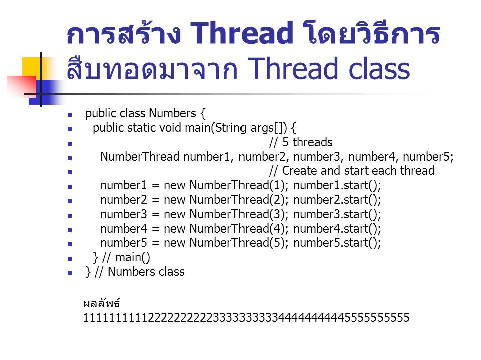 การสร้าง Thread โดยวิธีการ สืบทอดมาจาก Thread class public class Numbers { public static void main(String args[]) { // 5 threads NumberThread number1,