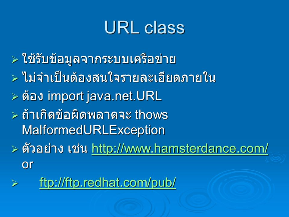 URL class  ใช้รับข้อมูลจากระบบเครือข่าย  ไม่จำเป็นต้องสนใจรายละเอียดภายใน  ต้อง import java.net.URL  ถ้าเกิดข้อผิดพลาดจะ thows MalformedURLException  ตัวอย่าง เช่น http://www.hamsterdance.com/ or http://www.hamsterdance.com/http://www.hamsterdance.com/  ftp://ftp.redhat.com/pub/ ftp://ftp.redhat.com/pub/ftp://ftp.redhat.com/pub/
