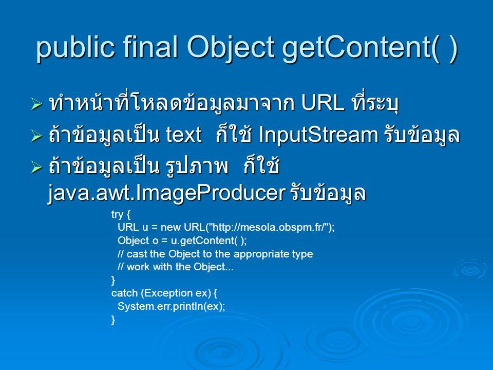 public final Object getContent( )  ทำหน้าที่โหลดข้อมูลมาจาก URL ที่ระบุ  ถ้าข้อมูลเป็น text ก็ใช้ InputStream รับข้อมูล  ถ้าข้อมูลเป็น รูปภาพ ก็ใช้ java.awt.ImageProducer รับข้อมูล try { URL u = new URL( http://mesola.obspm.fr/ ); Object o = u.getContent( ); // cast the Object to the appropriate type // work with the Object...