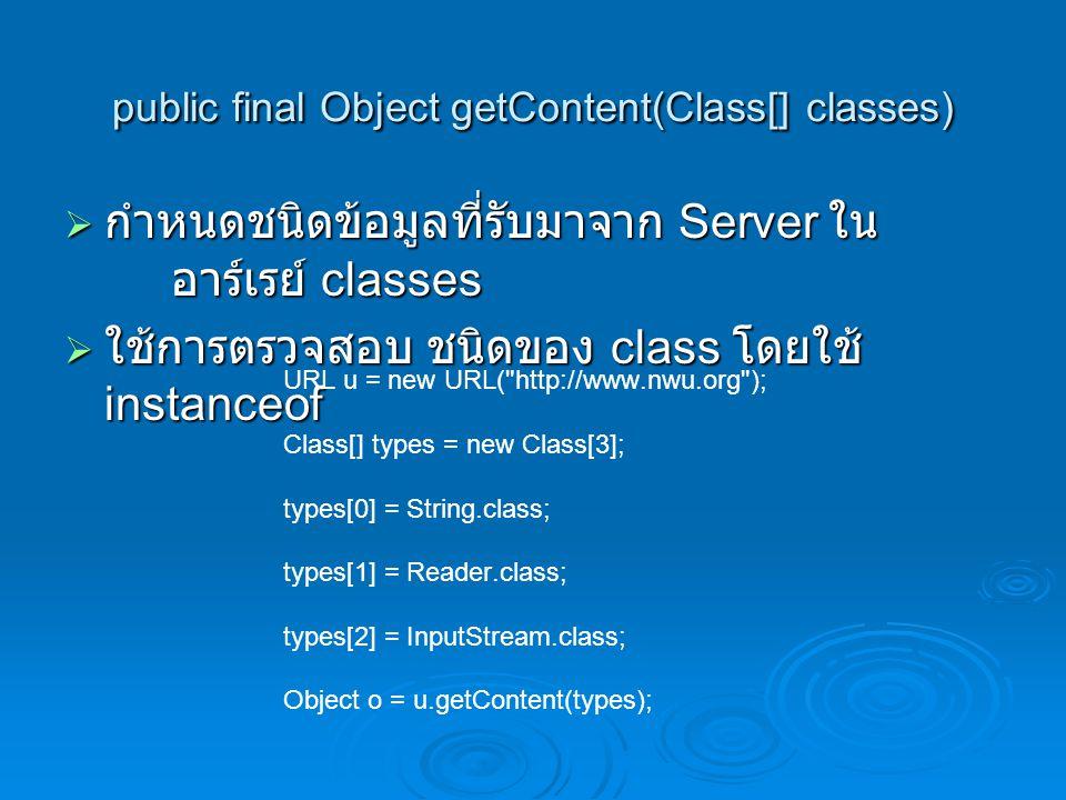 public final Object getContent(Class[] classes)  กำหนดชนิดข้อมูลที่รับมาจาก Server ใน อาร์เรย์ classes  ใช้การตรวจสอบ ชนิดของ class โดยใช้ instanceo