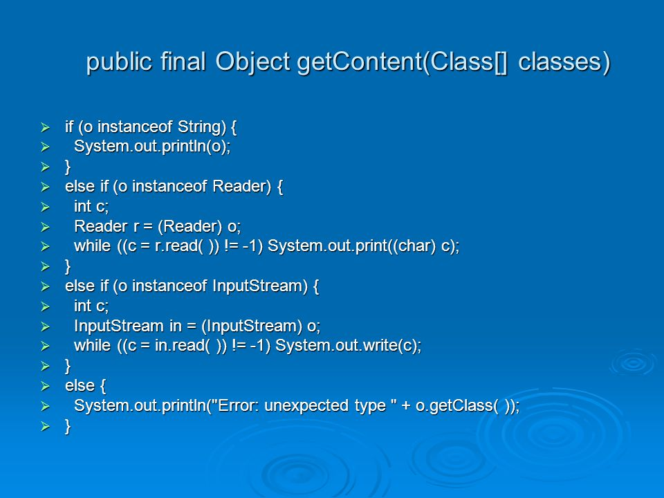 public final Object getContent(Class[] classes)  if (o instanceof String) {  System.out.println(o);  }  else if (o instanceof Reader) {  int c;  Reader r = (Reader) o;  while ((c = r.read( )) != -1) System.out.print((char) c);  }  else if (o instanceof InputStream) {  int c;  InputStream in = (InputStream) o;  while ((c = in.read( )) != -1) System.out.write(c);  }  else {  System.out.println( Error: unexpected type + o.getClass( ));  }