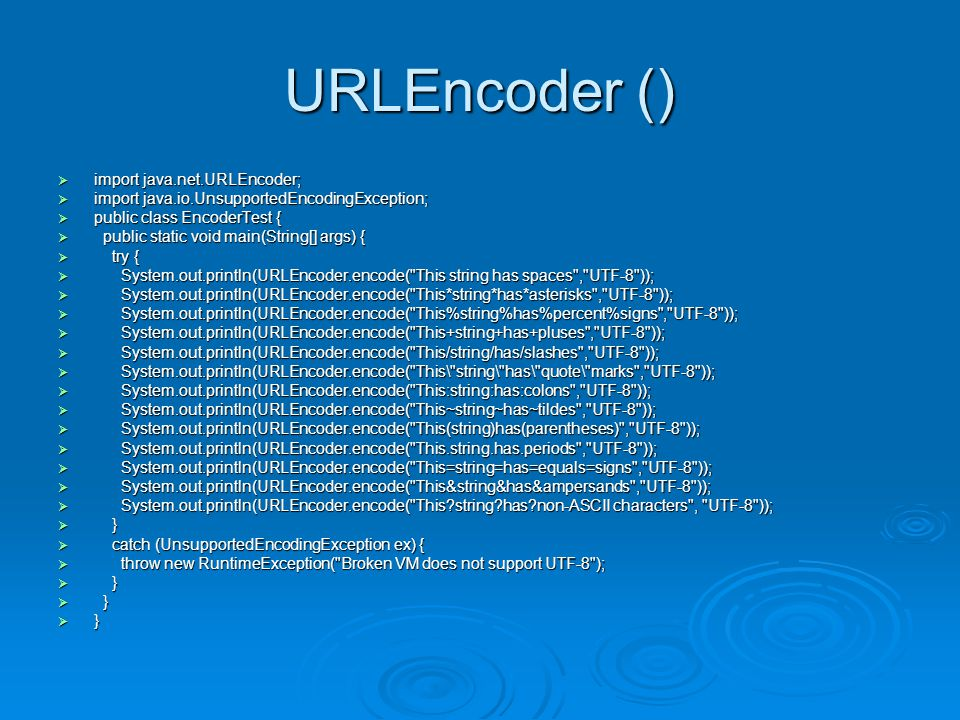 URLEncoder ()  import java.net.URLEncoder;  import java.io.UnsupportedEncodingException;  public class EncoderTest {  public static void main(String[] args) {  try {  System.out.println(URLEncoder.encode( This string has spaces , UTF-8 ));  System.out.println(URLEncoder.encode( This*string*has*asterisks , UTF-8 ));  System.out.println(URLEncoder.encode( This%string%has%percent%signs , UTF-8 ));  System.out.println(URLEncoder.encode( This+string+has+pluses , UTF-8 ));  System.out.println(URLEncoder.encode( This/string/has/slashes , UTF-8 ));  System.out.println(URLEncoder.encode( This\ string\ has\ quote\ marks , UTF-8 ));  System.out.println(URLEncoder.encode( This:string:has:colons , UTF-8 ));  System.out.println(URLEncoder.encode( This~string~has~tildes , UTF-8 ));  System.out.println(URLEncoder.encode( This(string)has(parentheses) , UTF-8 ));  System.out.println(URLEncoder.encode( This.string.has.periods , UTF-8 ));  System.out.println(URLEncoder.encode( This=string=has=equals=signs , UTF-8 ));  System.out.println(URLEncoder.encode( This&string&has&ampersands , UTF-8 ));  System.out.println(URLEncoder.encode( This string has non-ASCII characters , UTF-8 ));  }  catch (UnsupportedEncodingException ex) {  throw new RuntimeException( Broken VM does not support UTF-8 );  }