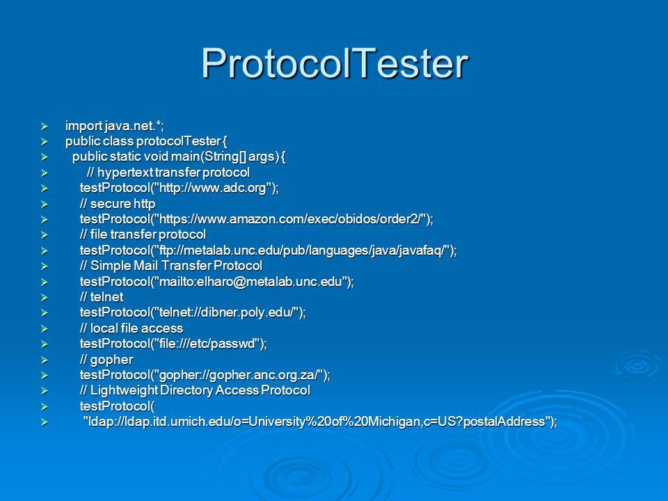 ProtocolTester  // JAR  testProtocol(  jar:http://cafeaulait.org/books/javaio/ioexamples/javaio.jar!  + /com/macfaq/io/StreamCopier.class );  // NFS, Network File System  testProtocol( nfs://utopia.poly.edu/usr/tmp/ );  // a custom protocol for JDBC  testProtocol( jdbc:mysql://luna.metalab.unc.edu:3306/NEWS );  // rmi, a custom protocol for remote method invocation  testProtocol( rmi://metalab.unc.edu/RenderEngine );  // custom protocols for HotJava  testProtocol( doc:/UsersGuide/release.html );  testProtocol( netdoc:/UsersGuide/release.html );  testProtocol( systemresource://www.adc.org/+/index.html );  testProtocol( verbatim:http://www.adc.org/ );  }